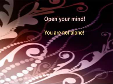 Open your mind! You are not alone!