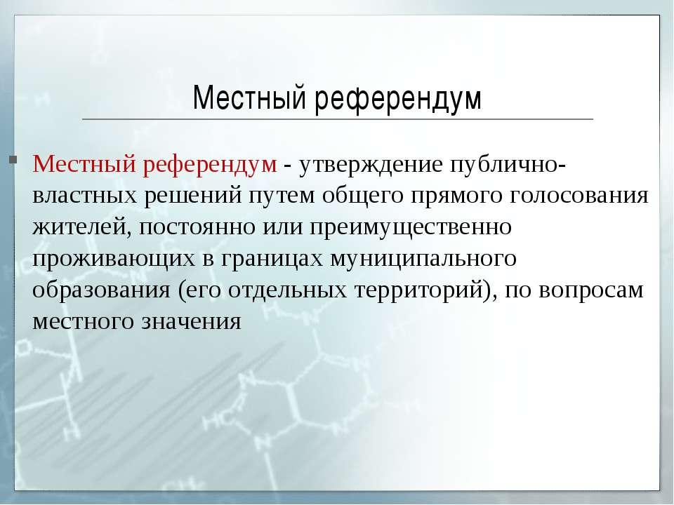 Местный референдум Местный референдум - утверждение публично-властных решений...