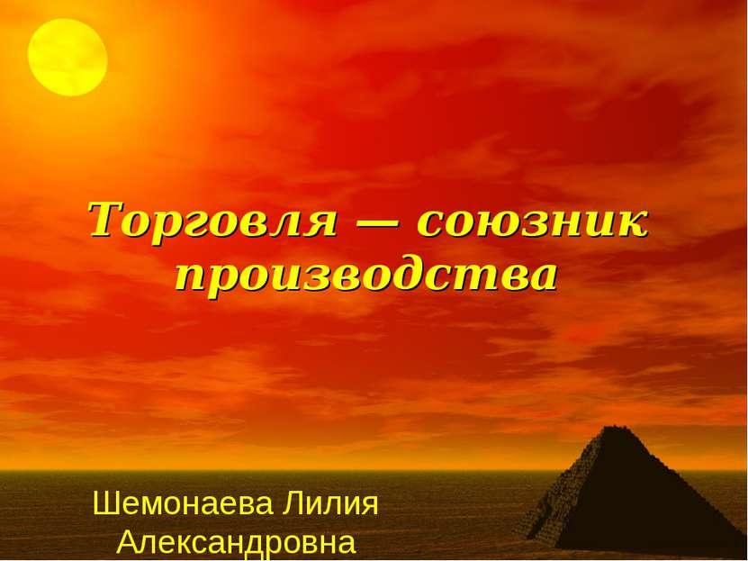 Торговля — союзник производства Шемонаева Лилия Александровна