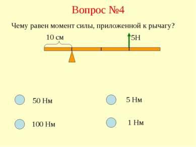Вопрос №4 Чему равен момент силы, приложенной к рычагу? 10 см 5Н 50 Нм 100 Нм...