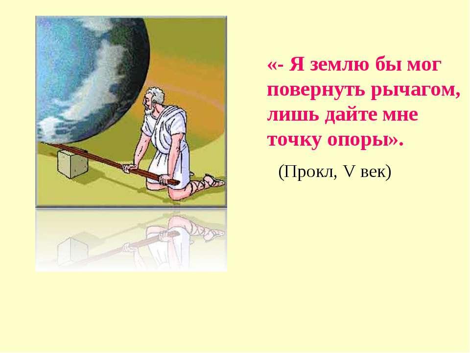 «- Я землю бы мог повернуть рычагом, лишь дайте мне точку опоры». (Прокл, V век)