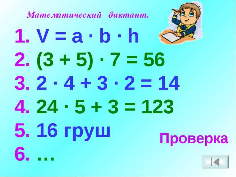 Математический диктант. V = a · b · h 2. (3 + 5) · 7 = 56 3. 2 · 4 + 3 · 2 = ...