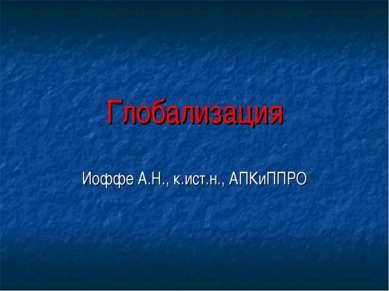 Глобализация Иоффе А.Н., к.ист.н., АПКиППРО