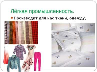 Лёгкая промышленность. Производит для нас ткани, одежду, обувь.