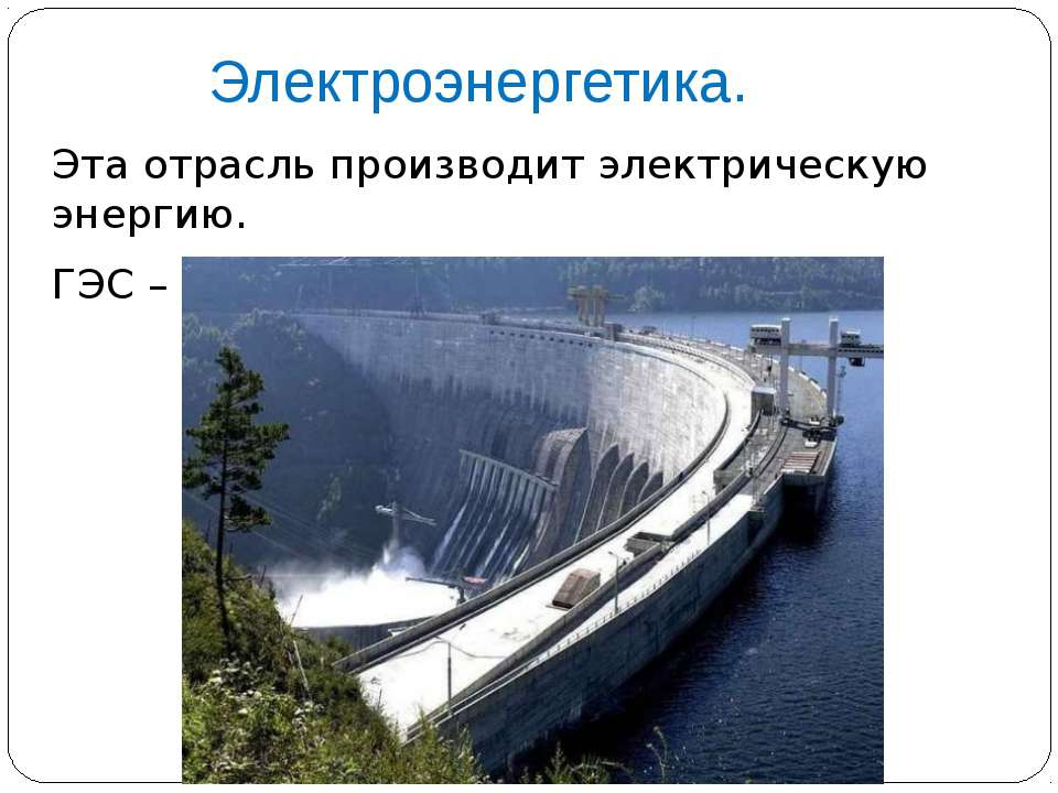 Электроэнергетика. Эта отрасль производит электрическую энергию. ГЭС – гидроэ...
