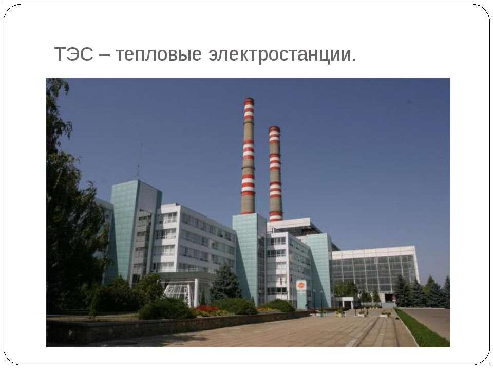 ТЭС – тепловые электростанции.
