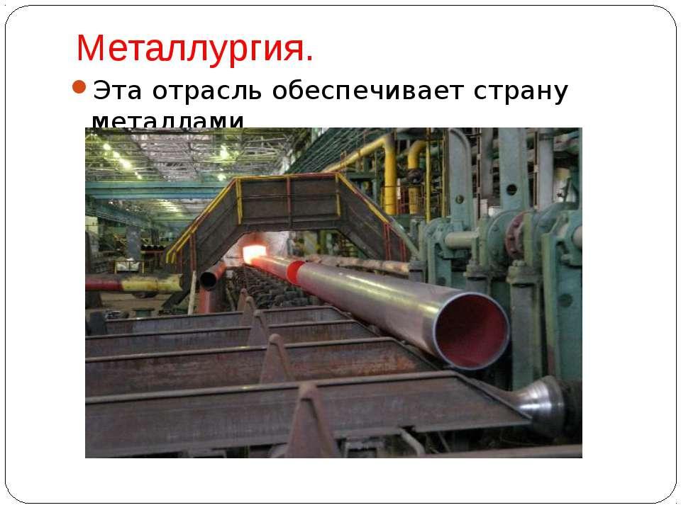 Металлургия. Эта отрасль обеспечивает страну металлами