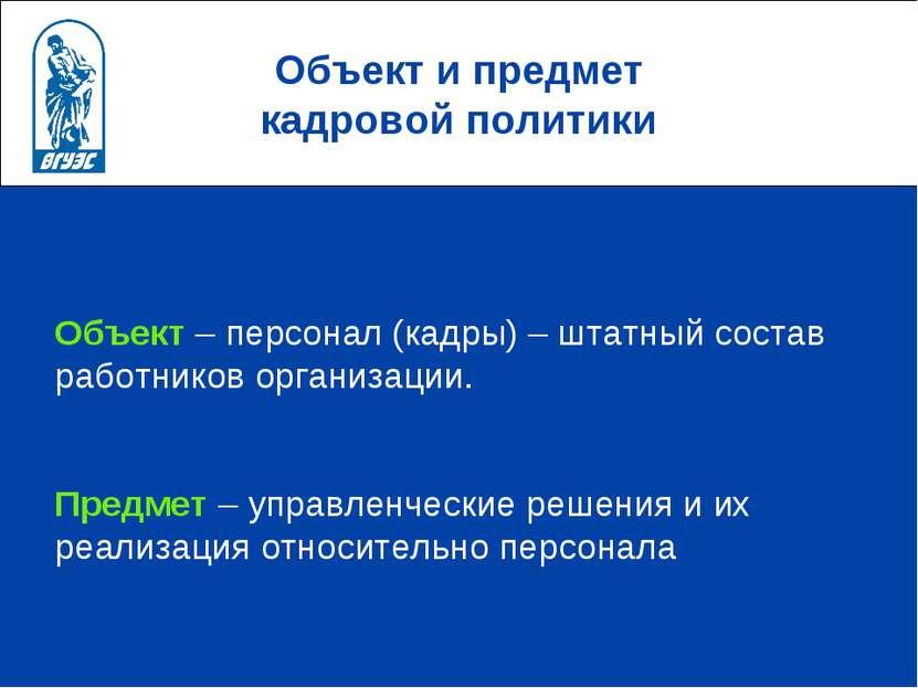 Объект и предмет кадровой политики Объект – персонал (кадры) – штатный состав...