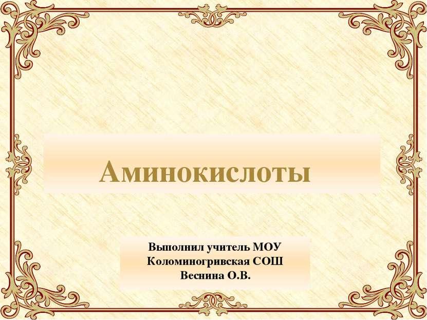 Аминокислоты Выполнил учитель МОУ Коломиногривская СОШ Веснина О.В.