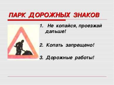 ПАРК ДОРОЖНЫХ ЗНАКОВ 1. Не копайся, проезжай дальше! 2. Копать запрещено! 3. ...
