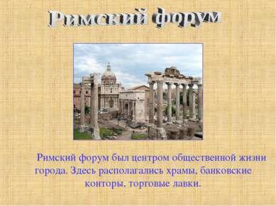 Римский форум был центром общественной жизни города. Здесь располагались храм...