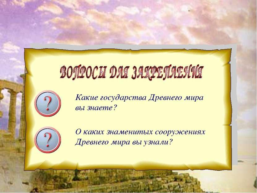 Какие государства Древнего мира вы знаете? О каких знаменитых сооружениях Дре...