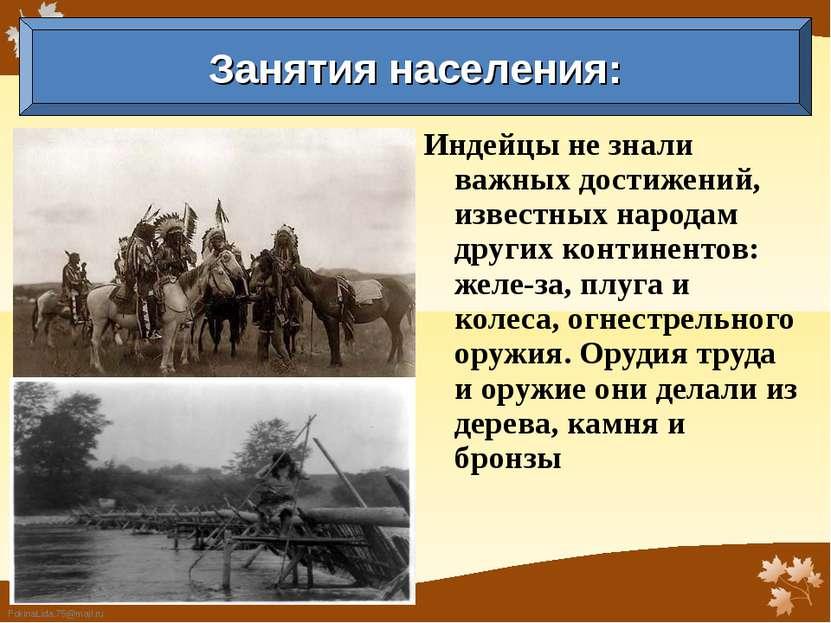 Индейцы не знали важных достижений, известных народам других континентов: жел...