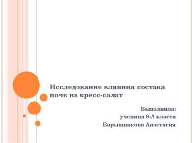 Исследование влияния состава почв на кресс-салат Выполнила: ученица 8-А класс...