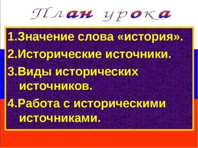 1.Значение слова «история». 2.Исторические источники. 3.Виды исторических ист...