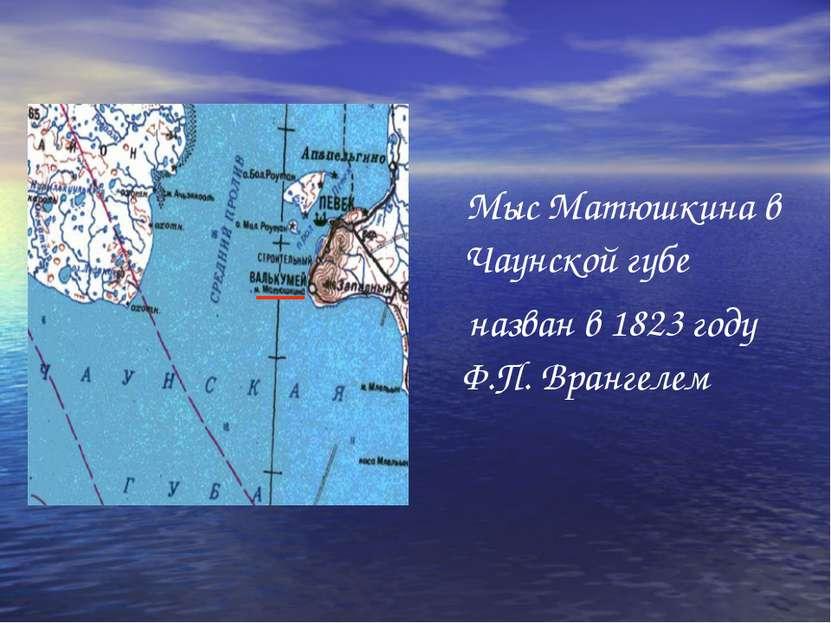 Мыс Матюшкина в Чаунской губе назван в 1823 году Ф.П. Врангелем