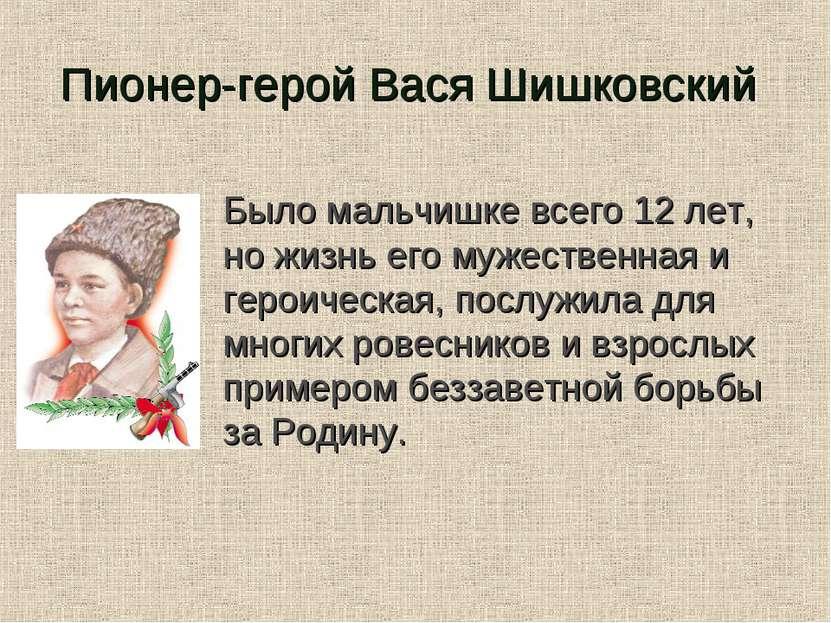 Пионер-герой Вася Шишковский Было мальчишке всего 12 лет, но жизнь его мужест...