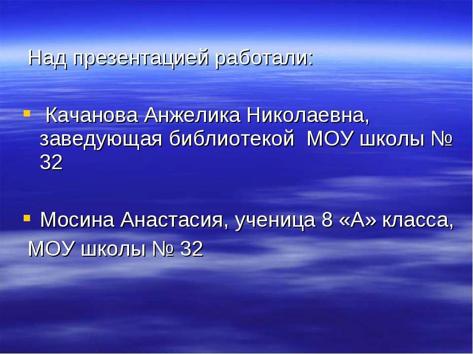Над презентацией работали: Качанова Анжелика Николаевна, заведующая библиотек...