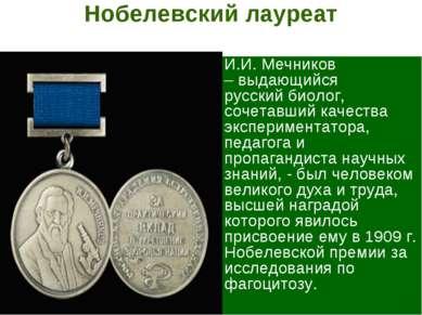 Нобелевский лауреат И.И. Мечников –выдающийся русскийбиолог, сочетавший кач...