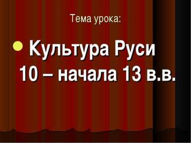 Тема урока: Культура Руси 10 – начала 13 в.в.