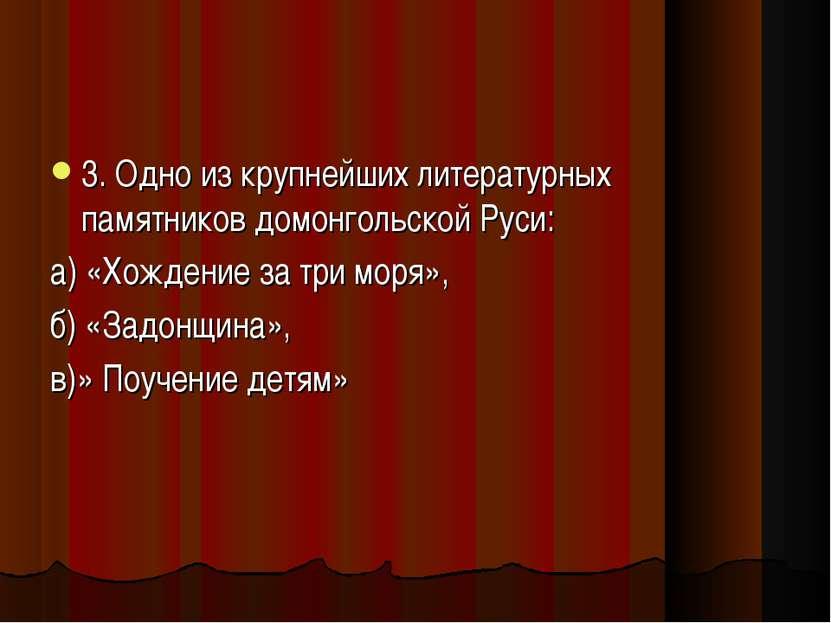 3. Одно из крупнейших литературных памятников домонгольской Руси: а) «Хождени...