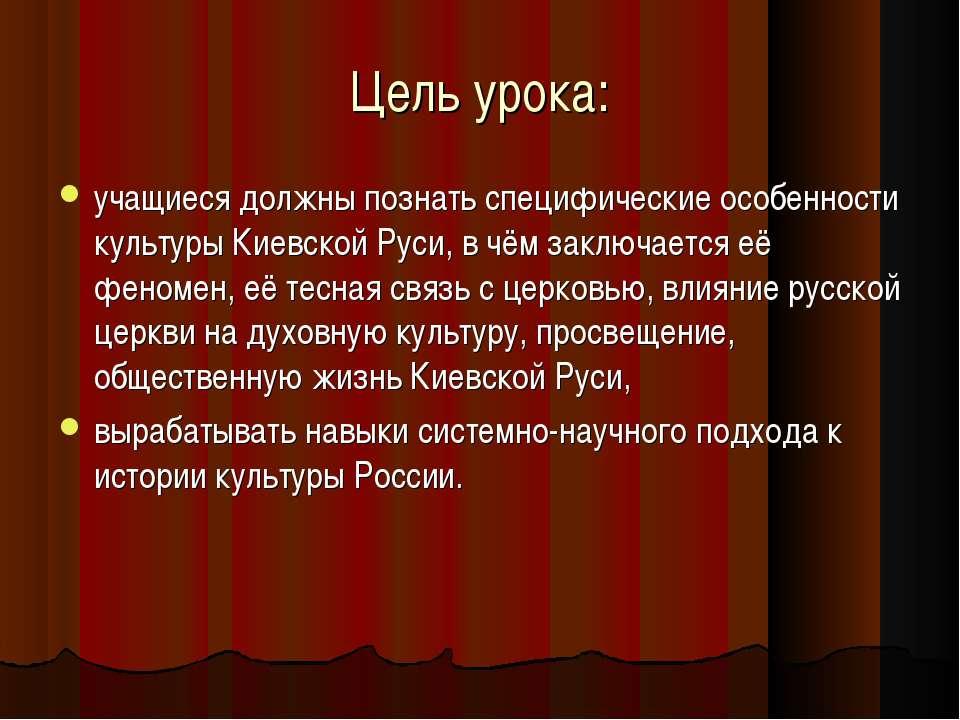 Цель урока: учащиеся должны познать специфические особенности культуры Киевск...