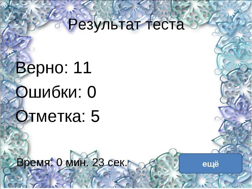 Результат теста Верно: 11 Ошибки: 0 Отметка: 5 Время: 0 мин. 23 сек. ещё испр...