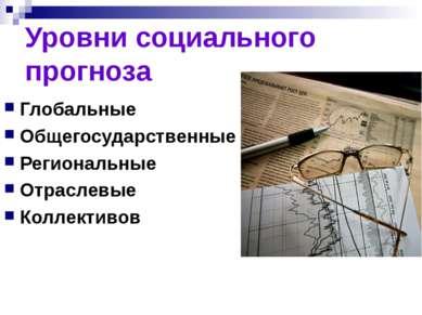 Уровни социального прогноза Глобальные Общегосударственные Региональные Отрас...