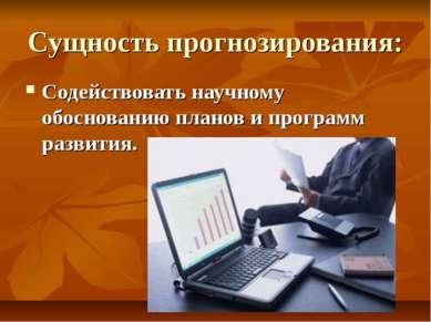 Сущность прогнозирования: Содействовать научному обоснованию планов и програм...