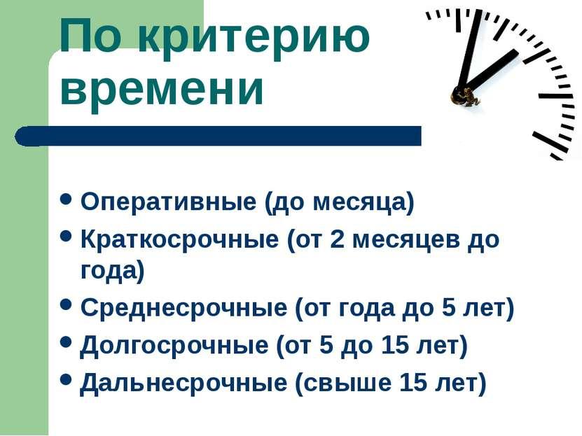 По критерию времени Оперативные (до месяца) Краткосрочные (от 2 месяцев до го...