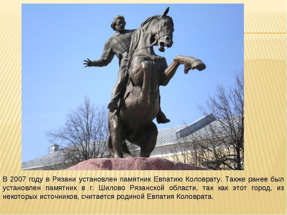 В 2007 году в Рязани установлен памятник Евпатию Коловрату. Также ранее был у...