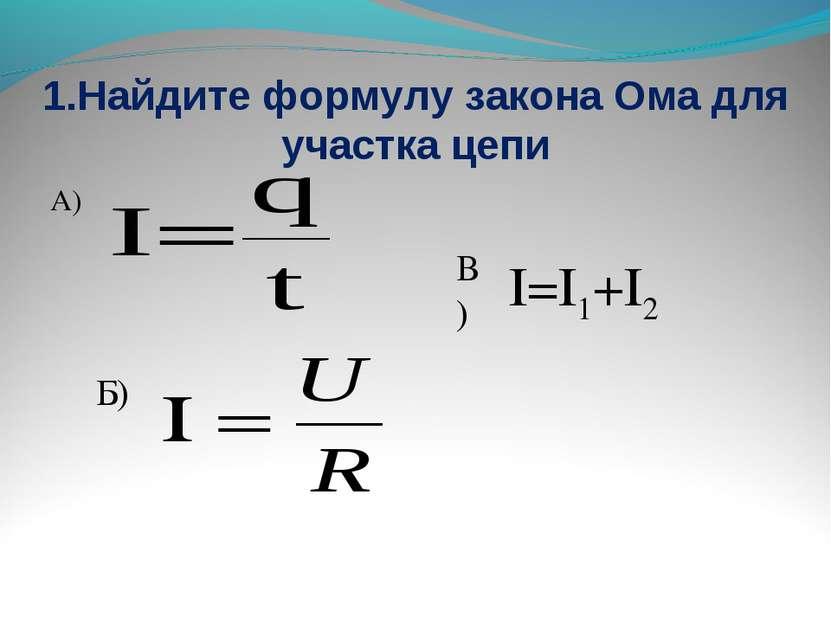 1.Найдите формулу закона Ома для участка цепи А) Б) В) I=I1+I2