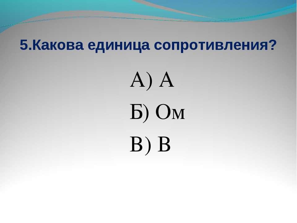 5.Какова единица сопротивления? А) А Б) Ом В) В