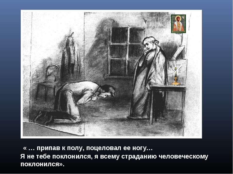 « … припав к полу, поцеловал ее ногу… Я не тебе поклонился, я всему страданию...