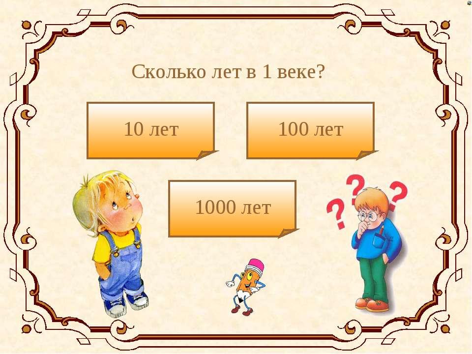 Сколько лет в 1 веке? 10 лет 1000 лет 100 лет