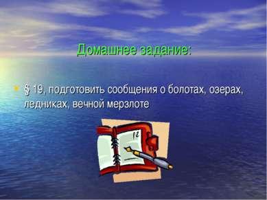Домашнее задание: § 19, подготовить сообщения о болотах, озерах, ледниках, ве...