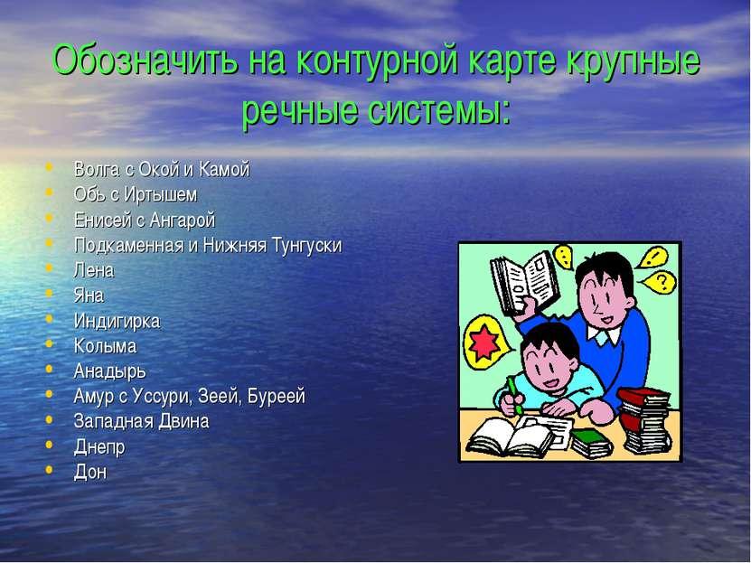 Обозначить на контурной карте крупные речные системы: Волга с Окой и Камой Об...