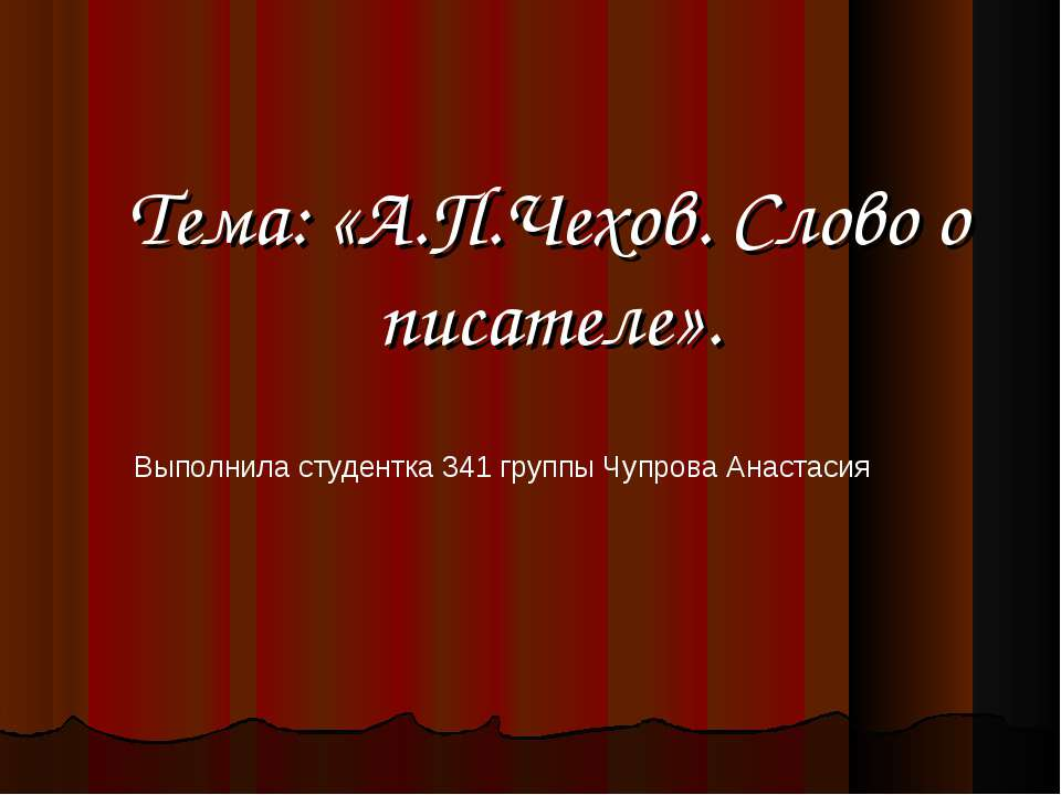 Тема: «А.П.Чехов. Слово о писателе». Выполнила студентка 341 группы Чупрова А...