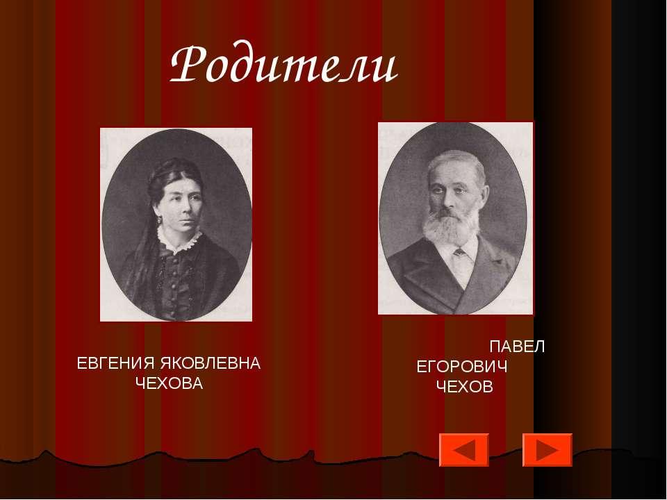 ЕВГЕНИЯ ЯКОВЛЕВНА ЧЕХОВА ПАВЕЛ ЕГОРОВИЧ ЧЕХОВ Родители
