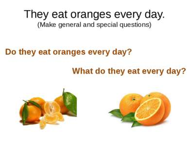 They eat oranges every day. (Make general and special questions) Do they eat ...