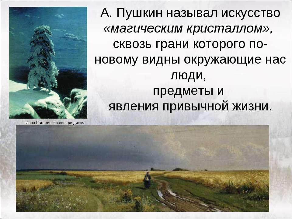 А. Пушкин называл искусство «магическим кристаллом», сквозь грани которого по...