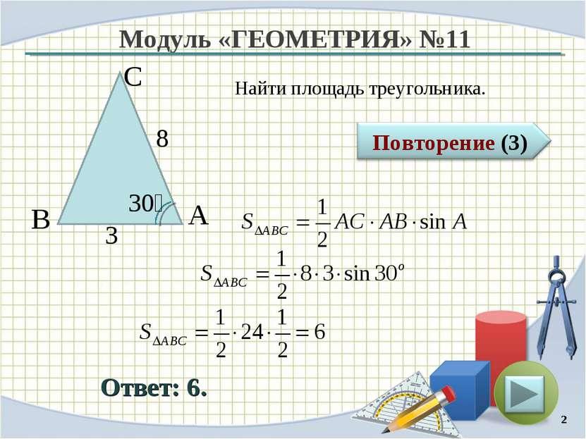 Модуль «ГЕОМЕТРИЯ» №11 Ответ: 6. Найти площадь треугольника. * В С А 8 3 30⁰