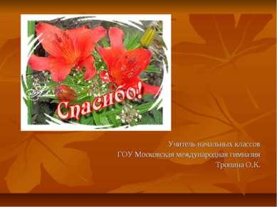 Учитель начальных классов ГОУ Московская международная гимназия Тропина О.К.