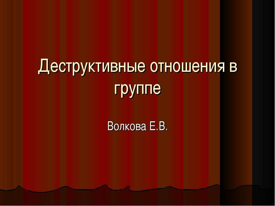 Деструктивные отношения в группе Волкова Е.В.