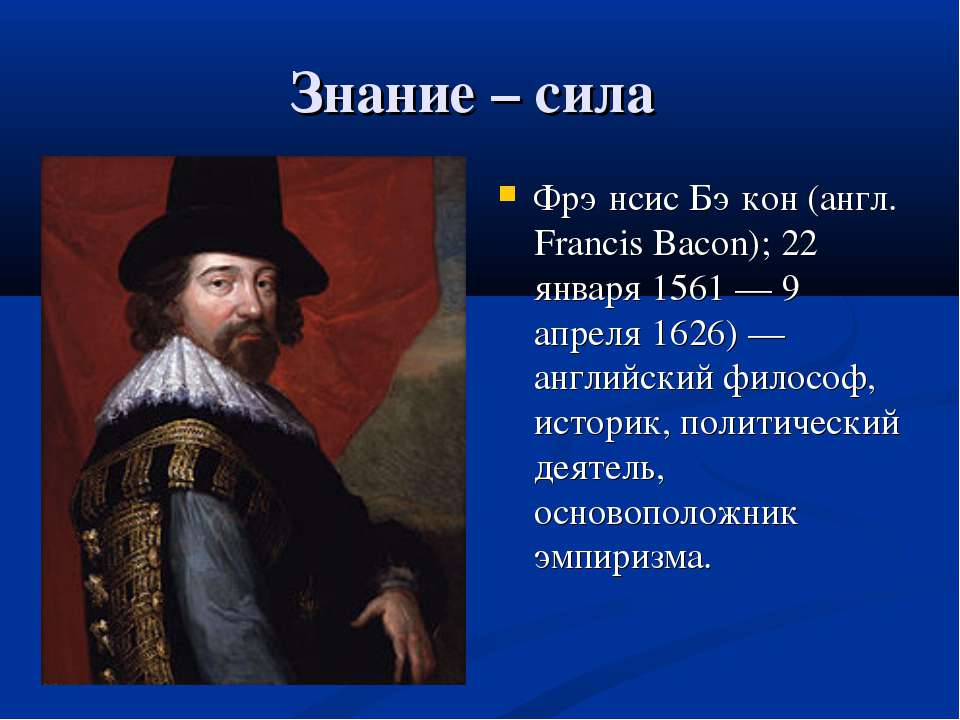 Знание – сила Фрэ нсис Бэ кон (англ. Francis Bacon); 22 января 1561 — 9 апрел...