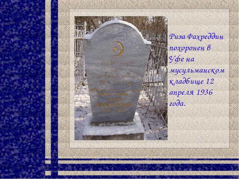 Риза Фахреддин похоронен в Уфе на мусульманском кладбище 12 апреля 1936 года.