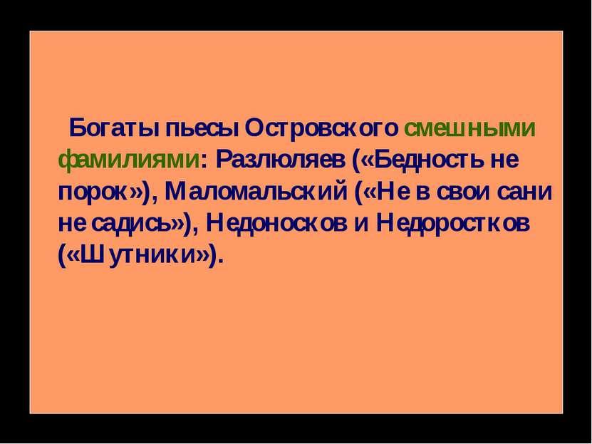 Богаты пьесы Островского смешными фамилиями: Разлюляев («Бедность не порок»),...