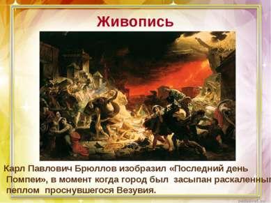Живопись Карл Павлович Брюллов изобразил «Последний день Помпеи», в момент ко...