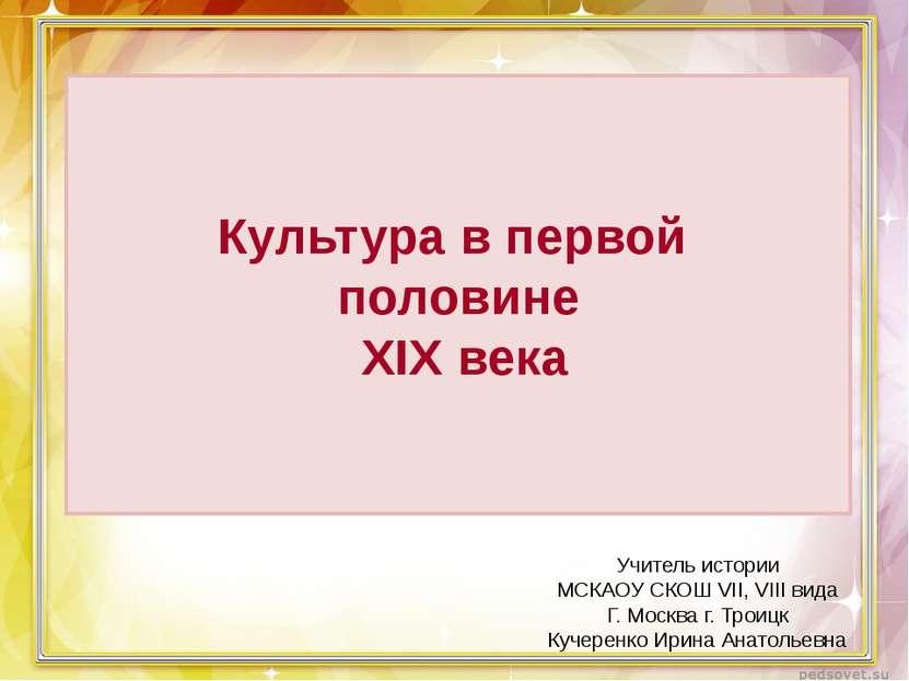 Культура в первой половине XIX века Учитель истории МСКАОУ СКОШ VII, VIII вид...