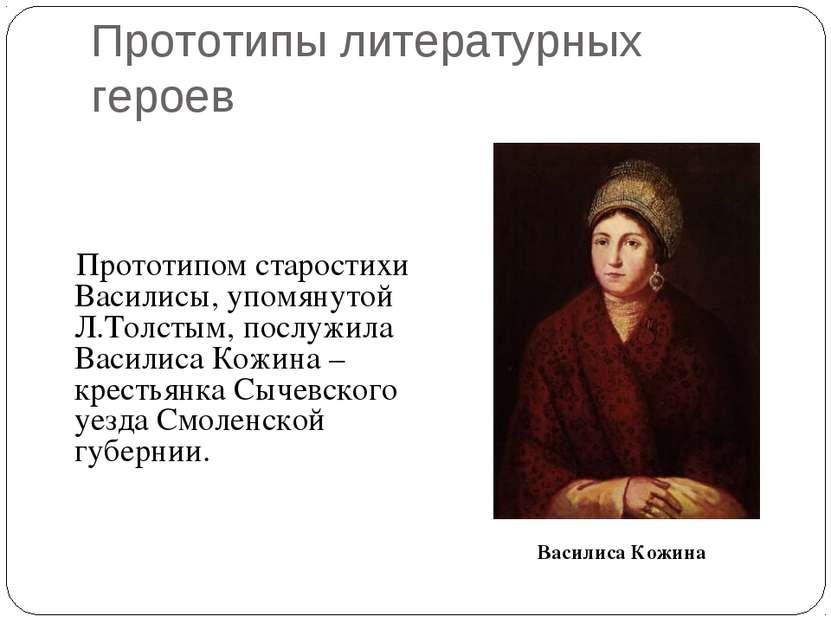 Прототипы литературных героев Прототипом старостихи Василисы, упомянутой Л.То...